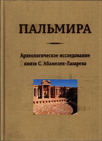 Семен Семенович Абамелек-Лазарев  - Пальмира. Археологическое исследование князя С. Абамелек-Лазарева