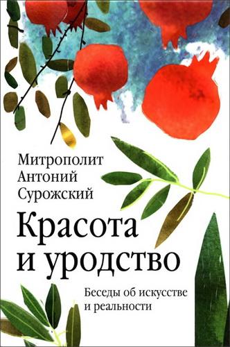 Митрополит Антоний Сурожский - Красота и уродство : Беседы об искусстве и реальности