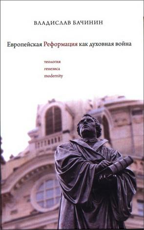Владислав Аркадьевич Бачинин - Европейская реформация как духовная война - Теология генезиса modernity