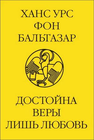 Ганс Урс фон Бальтазар - Достойна веры лишь любовь