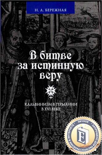 Наталья Александровна Бережная - В битве за истинную веру. Кальвинизм в Германии в XVI веке