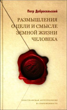 Петр Добросельский - Размышления о цели и смысле земной жизни человека