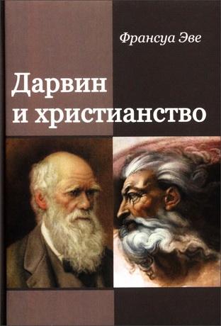 Франсуа Эве - Дарвин и христианство - Споры истинные и ложные