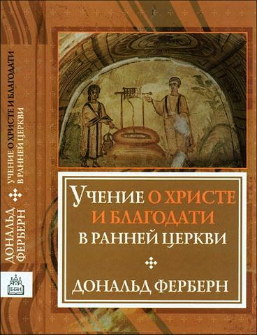 Дональд Ферберн - Учение о Христе и благодати в ранней Церкви