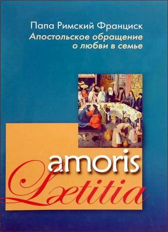 Папа Римский Франциск - Послесинодальное Апостольское обращение о любви в семье - amoris-laetitia
