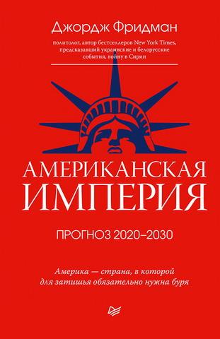 Джордж Фридман - Американская империя. Прогноз 2020–2030 гг
