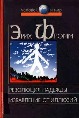 Эрих Фромм - Революция надежды - Избавление от иллюзий