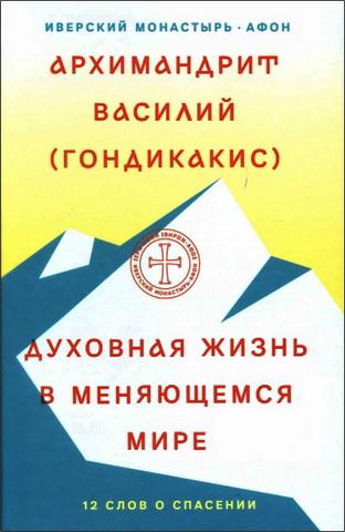 Архимандрит Василий (Гондикакис) - Духовная жизнь в меняющемся мире. 12 слов о спасении