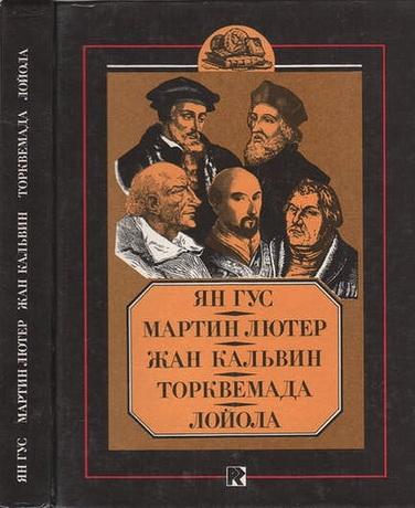 Ян Гус - Мартин Лютер - Жан Кальвин - Торквемада - Лойола - Биографические очерки