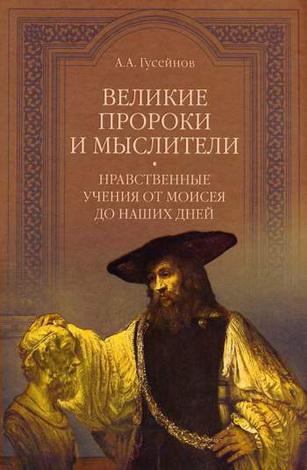 А. А. Гусейнов - Великие пророки и мыслители - нравственные учения от Моисея до наших дней