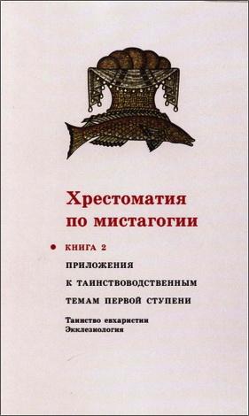 Хрестоматия по мистагогии : В 4 Кн. Книга 2 : Приложения к таинствоводственным темам первой ступени : Таинство евхаристии. Экклезиология