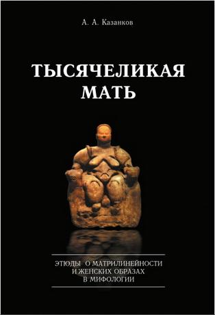 Александр Казанков – Тысячеликая мать. Этюды о матрилинейности и женских образах в мифологии