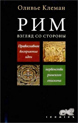 Оливье Клеман - Рим. Взгляд со стороны. Православное восприятие идеи первенства римского епископа