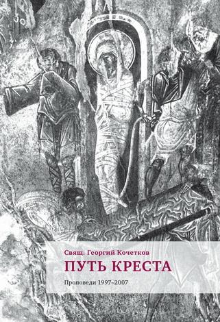 Священник Кочетков Георгий - Путь Креста : Проповеди 1997–2007