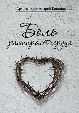 Архимандрит Андрей Конанос - Боль расширяет сердца - Беседы о скорбях и болезнях