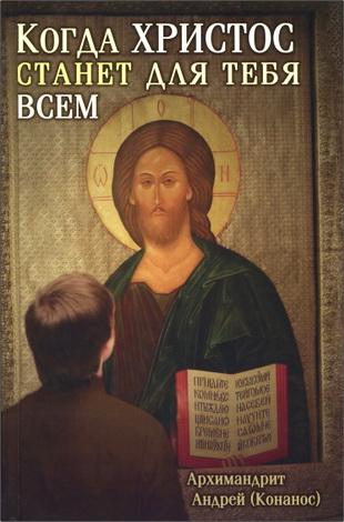 Архимандрит Андрей (Конанос) - Когда Христос станет для тебя всем