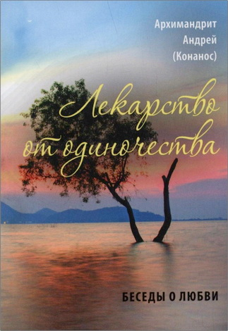 Архимандрит Андрей (Конанос) - Лекарство от одиночества : беседы о любви