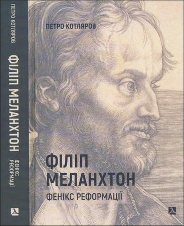 Петро Котляров - Філіп Меланхтон. Фенікс Реформації