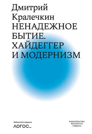 Дмитрий Кралечкин - Ненадежное бытие. Хайдеггер и модернизм