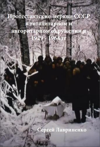 Сергей Лавриненко - Протестантские церкви СССР в тоталитарном и авторитарном окружении в 1929–1964 гг.