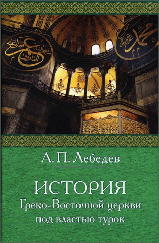 История Греко-восточной церкви под властью турок - Лебедев А.П.
