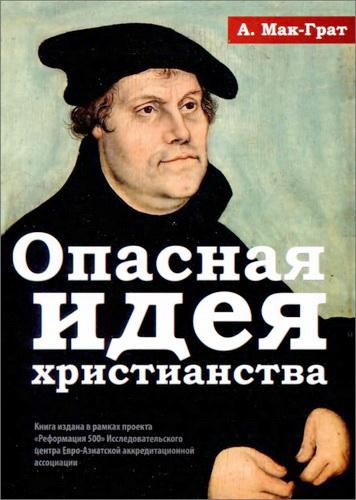 Алистер Мак-Грат - Опасная идея христианства - Протестантская революция: история с XVI до XXI века