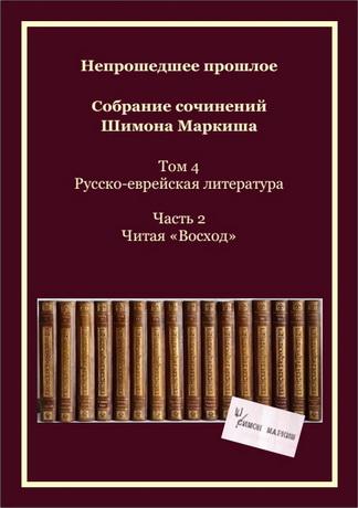 Непрошедшее прошлое – Собрание сочинений Шимона Маркиша – Том 4 Русско-еврейская литература – Часть 2 Читая «Восход»