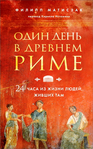 Филипп Матисзак - Один день в Древнем Риме - 24 часа из жизни людей, живших там