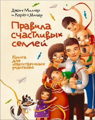 Джон Миллер и Карен Миллер - Правила счастливых семей. Книга для ответственных родителей