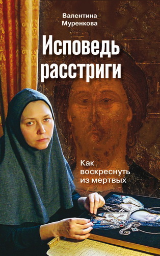 Валентина Николаевна Муренкова - Исповедь расстриги: как воскреснуть из мертвых