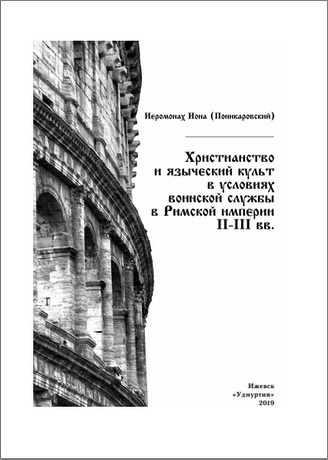 Иеромонах Иона (Поникаровский) - Христианство и языческий культ в условиях воинской службы в Римской империи II–III вв.