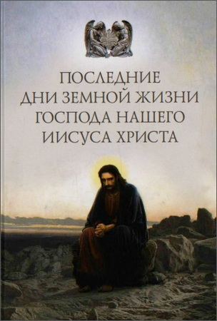 Последние дни земной жизни Господа нашего Иисуса Христа: «Я с вами до скончания века