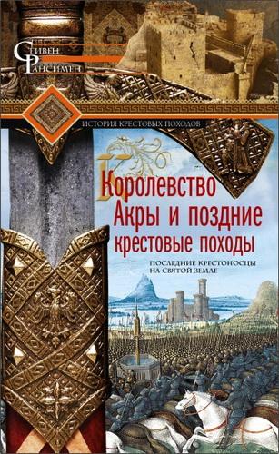 Стивен Рансимен - Королевство Акры и поздние крестовые походы. Последние крестоносцы на Святой земле