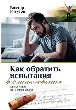 Виктор Рягузов - Как обратить испытания в благословения - Комментарий на Послание Иакова