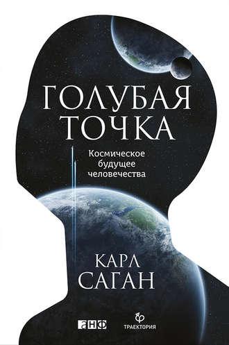 Карл Саган – Голубая точка. Космическое будущее человечества