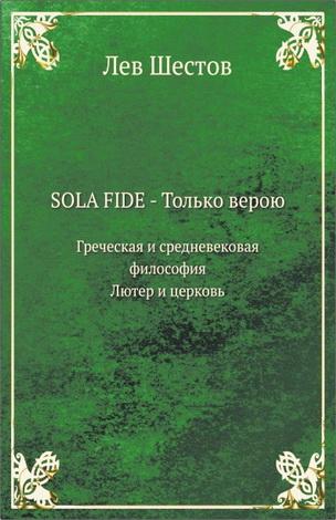 Лев  Шестов - SOLA FIDE – только верою -  Греческая и Средневековая философия - Лютер и Церковь