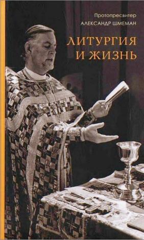 протопресвитер Александр Шмеман - Литургия и жизнь : Христианское образование через литургический опыт