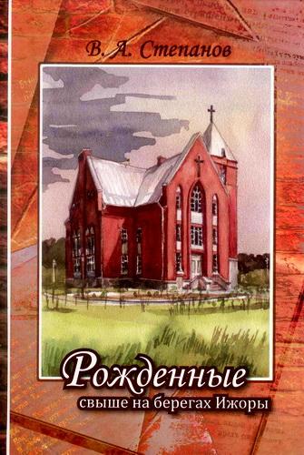 Степанов - Рожденные свыше на берегах Ижоры. Том 1: История Церкви евангельских христиан-баптистов г.Колпино