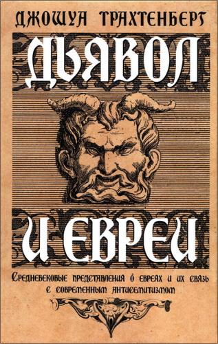 Джошуа Трахтенберг - Дьявол и евреи. Средневековые представления о евреях и их связь с современным антисемитизмом