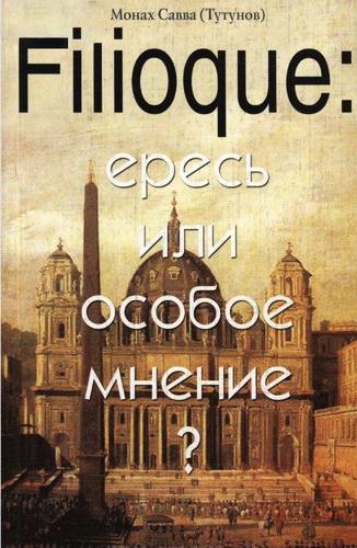 Монах Савва (Тутунов) - Filioque: ересь или особое мнение? Православное богословие XX века о Filuoque