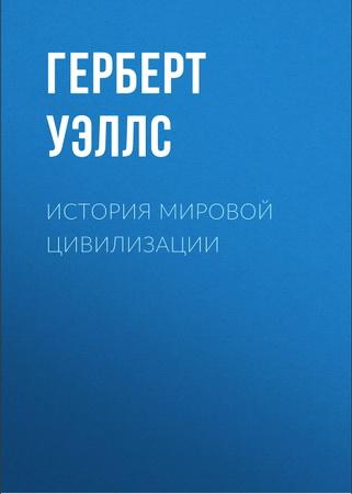 Герберт  Уэллс - История мировой цивилизации