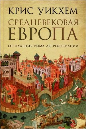 Крис Уикхем – Средневековая Европа: От падения Рима до Реформации