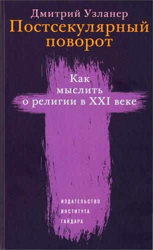 Дмитрий Узланер - Постсекулярный поворот. Как мыслить о религии в XXI веке
