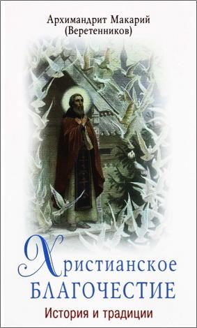 Архимандрит Макарий (Веретенников) - Христианское благочестие: история и традиции