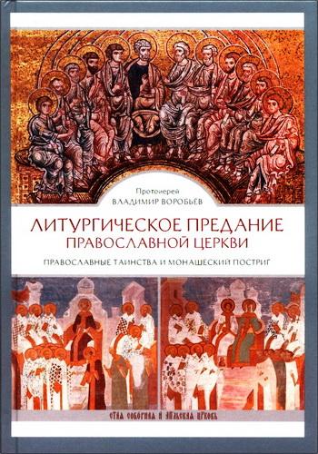 Протоиерей Владимир Воробьев - Литургическое предание Православной Церкви : Православные таинства и монашеский постриг