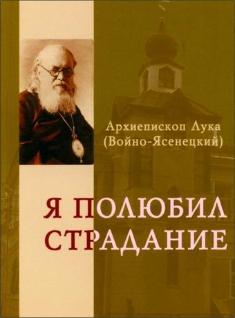 Архиепископ Лука (Войно-Ясенецкий) - Я полюбил страдание