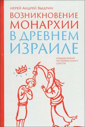 Андрей Выдрин - Возникновение монархии в Древнем Израиле - Комментарий на Первую книгу Царств