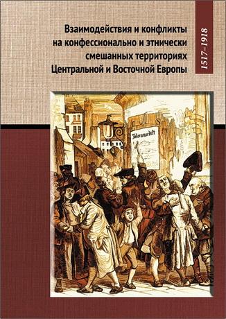 Взаимодействия и конфликты на конфессионально и этнически смешанных территориях Центральной и Восточной Европы, 1517–1918. Сборник статей