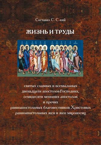 Жизнь и труды святых славных и всехвальных двенадцати Апостолов Господних, семидесяти меньших апостолов и прочих равноапостольных благовестников Христовых равноапостольных жен и жен мироносиц