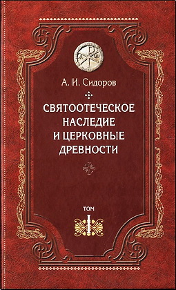 Алексей Сидоров - Святоотеческое наследие и церковные древности - Том 1 Святые отцы в истории Православной Церкви